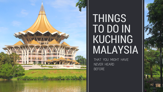 Things To Do in Kuching Malaysia That You Might Have Never Heard Before