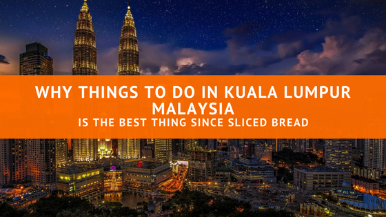 Why Things to Do in Kuala Lumpur Malaysia is the Best Thing Since Sliced Bread