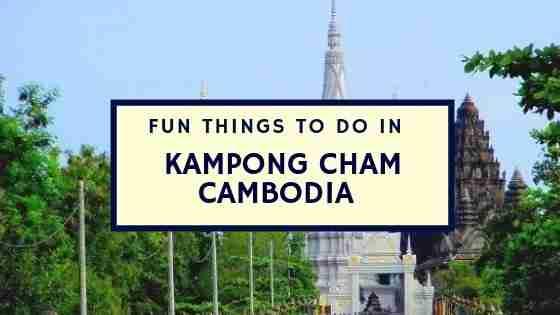 Fun Things To Do in Kampong Cham Cambodia
