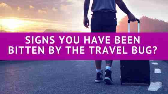 Signs you have been bitten by the travel bug?